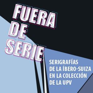 Fuera de serie. Serigrafías de la ïbero-Suiza en la Colección de la UPV