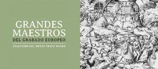 Grandes maestros del grabado europeo. Colección del Museo Franz Mayer