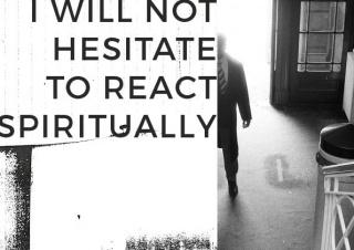 I will not hesitate to react spiritually