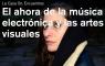 El ahora de la música electrónica y las artes visuales