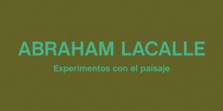 Abraham Lacalle. Experimentos con el paisaje