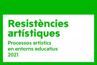 Resistències artístiques. Procesos artísticos en entornos educativos 2021