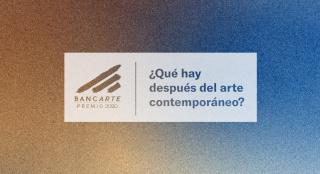 ¿Qué hay después del arte contemporáneo? - II Edición Premio Bancarte 2020