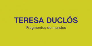 Teresa Duclós. Fragmentos de mundos