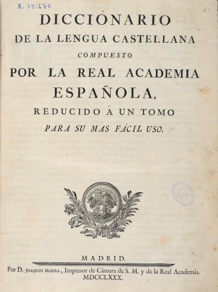 Diccionario de la lengua castellana compuesto por la Real Academia Española, reducido a un tomo para su más fácil uso, Madrid, por D. Joaquín Ibarra, 1780
