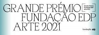 Grande Prémio Fundação EDP Arte 2021