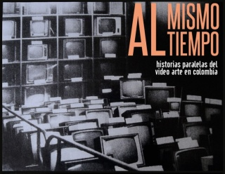 AL MISMO TIEMPO .HISTORIAS PARALELAS DEL VIDEO ARTE EN COLOMBIA
