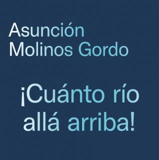 Asunción Molinos Gordo. ¡Cuánto río allá arriba!