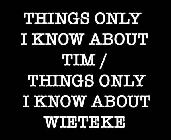 THINGS ONLY I KNOW ABOUT TIM / THINGS ONLY I KNOW ABOUT WIETEKE,